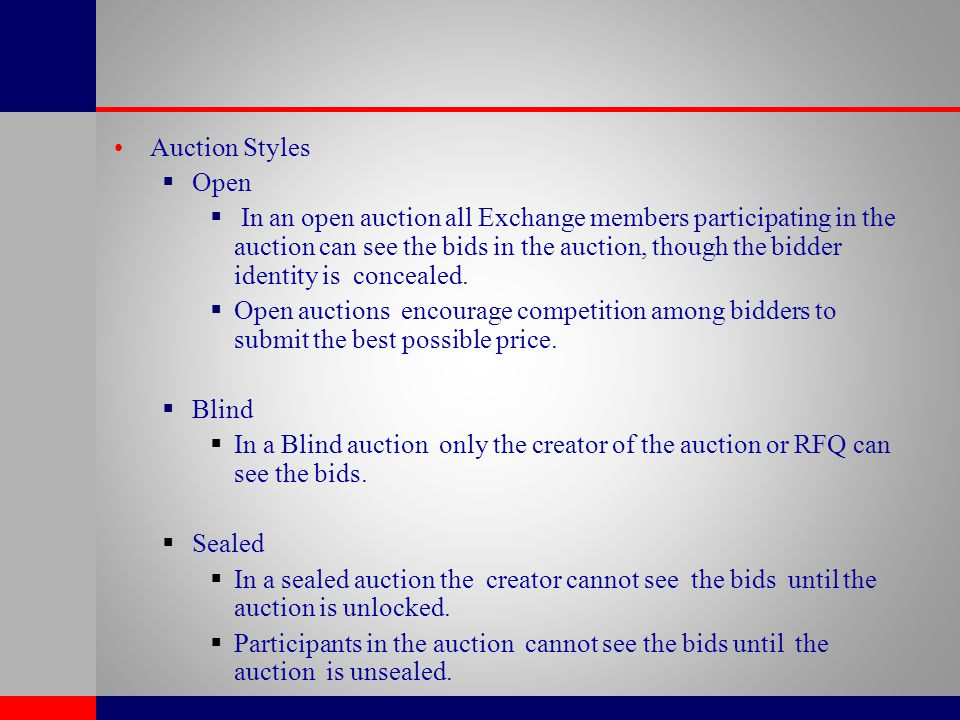 Auction Styles  Open  In an open auction all Exchange members participating in the auction can see the bids in the auction, though the bidder identi