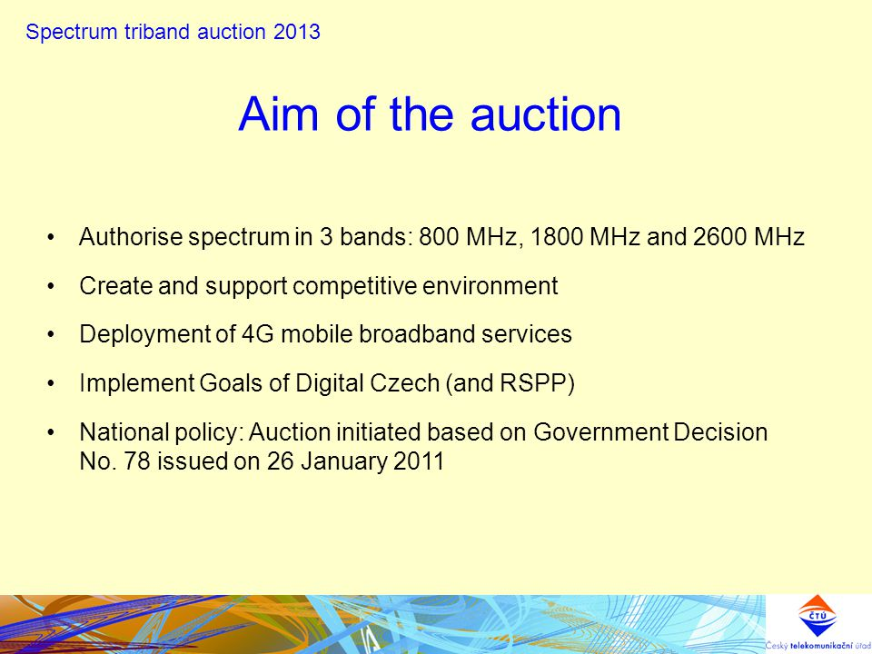 Aim of the auction Authorise spectrum in 3 bands: 800 MHz, 1800 MHz and 2600 MHz Create and support competitive environment Deployment of 4G mobile broadband services Implement Goals of Digital Czech (and RSPP) National policy: Auction initiated based on Government Decision No.