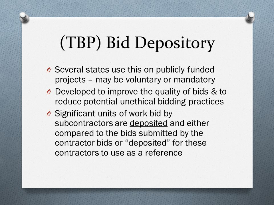 (TBP) Bid Depository O Several states use this on publicly funded projects – may be voluntary or mandatory O Developed to improve the quality of bids & to reduce potential unethical bidding practices O Significant units of work bid by subcontractors are deposited and either compared to the bids submitted by the contractor bids or deposited for these contractors to use as a reference