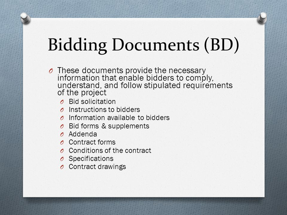 Bidding Documents (BD) O These documents provide the necessary information that enable bidders to comply, understand, and follow stipulated requirements of the project O Bid solicitation O Instructions to bidders O Information available to bidders O Bid forms & supplements O Addenda O Contract forms O Conditions of the contract O Specifications O Contract drawings