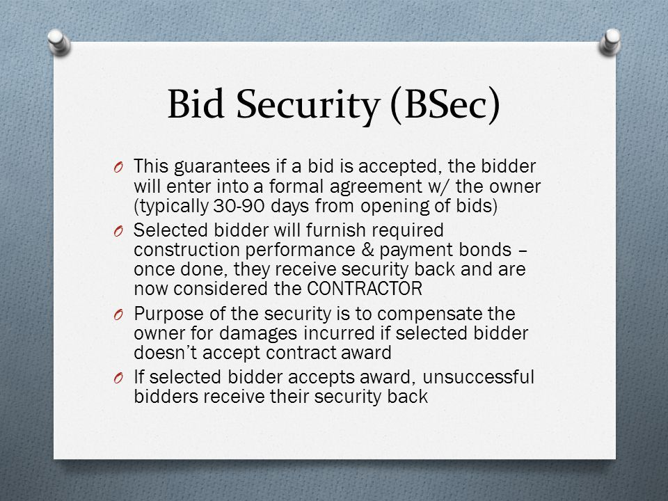 Bid Security (BSec) O This guarantees if a bid is accepted, the bidder will enter into a formal agreement w/ the owner (typically 30-90 days from opening of bids) O Selected bidder will furnish required construction performance & payment bonds – once done, they receive security back and are now considered the CONTRACTOR O Purpose of the security is to compensate the owner for damages incurred if selected bidder doesn't accept contract award O If selected bidder accepts award, unsuccessful bidders receive their security back