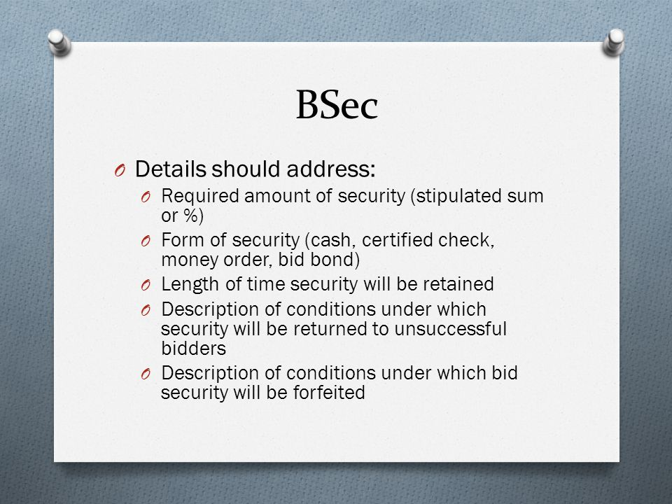 BSec O Details should address: O Required amount of security (stipulated sum or %) O Form of security (cash, certified check, money order, bid bond) O Length of time security will be retained O Description of conditions under which security will be returned to unsuccessful bidders O Description of conditions under which bid security will be forfeited