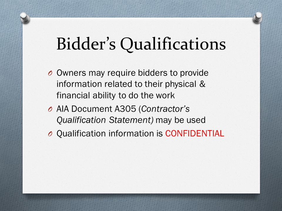 Bidder's Qualifications O Owners may require bidders to provide information related to their physical & financial ability to do the work O AIA Document A305 (Contractor's Qualification Statement) may be used O Qualification information is CONFIDENTIAL