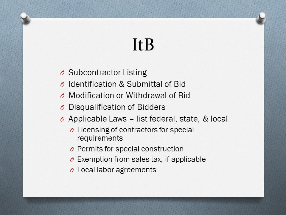 ItB O Subcontractor Listing O Identification & Submittal of Bid O Modification or Withdrawal of Bid O Disqualification of Bidders O Applicable Laws – list federal, state, & local O Licensing of contractors for special requirements O Permits for special construction O Exemption from sales tax, if applicable O Local labor agreements