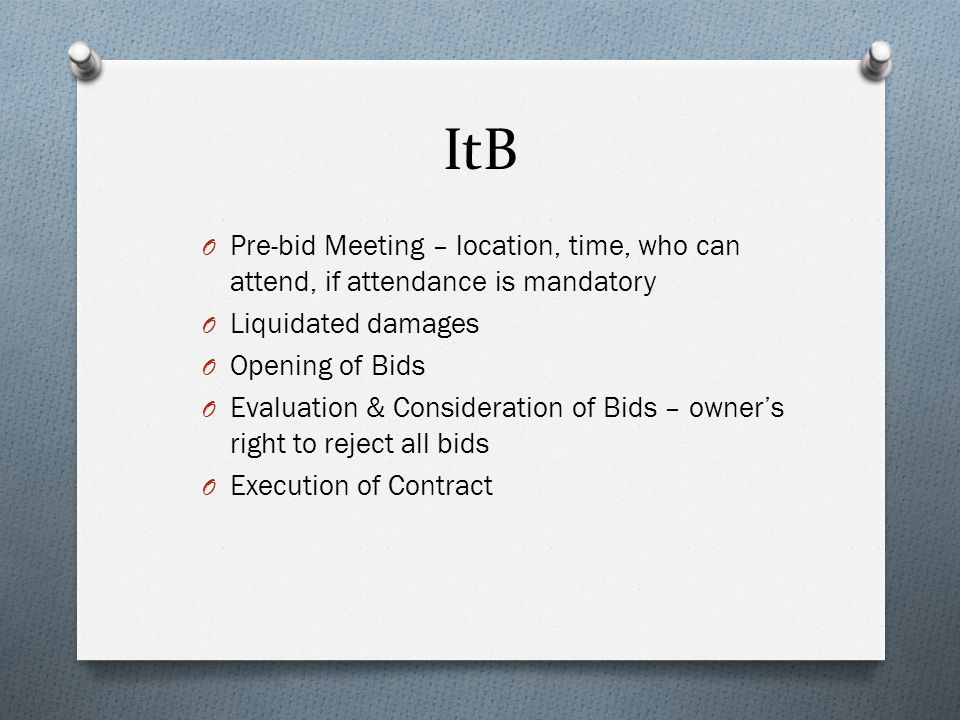 ItB O Pre-bid Meeting – location, time, who can attend, if attendance is mandatory O Liquidated damages O Opening of Bids O Evaluation & Consideration of Bids – owner's right to reject all bids O Execution of Contract