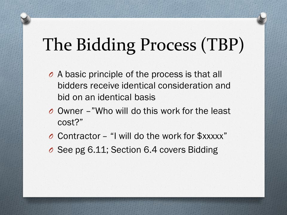 The Bidding Process (TBP) O A basic principle of the process is that all bidders receive identical consideration and bid on an identical basis O Owner – Who will do this work for the least cost? O Contractor – I will do the work for $xxxxx O See pg 6.11; Section 6.4 covers Bidding