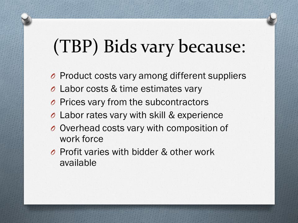 (TBP) Bids vary because: O Product costs vary among different suppliers O Labor costs & time estimates vary O Prices vary from the subcontractors O Labor rates vary with skill & experience O Overhead costs vary with composition of work force O Profit varies with bidder & other work available