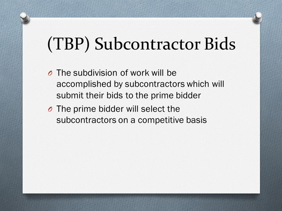 (TBP) Subcontractor Bids O The subdivision of work will be accomplished by subcontractors which will submit their bids to the prime bidder O The prime bidder will select the subcontractors on a competitive basis