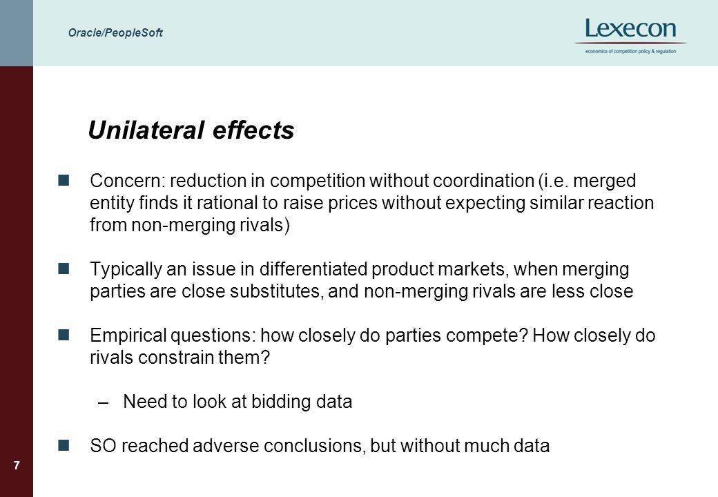 Oracle/PeopleSoft 7 Unilateral effects Concern: reduction in competition without coordination (i.e. merged entity finds it rational to raise prices wi