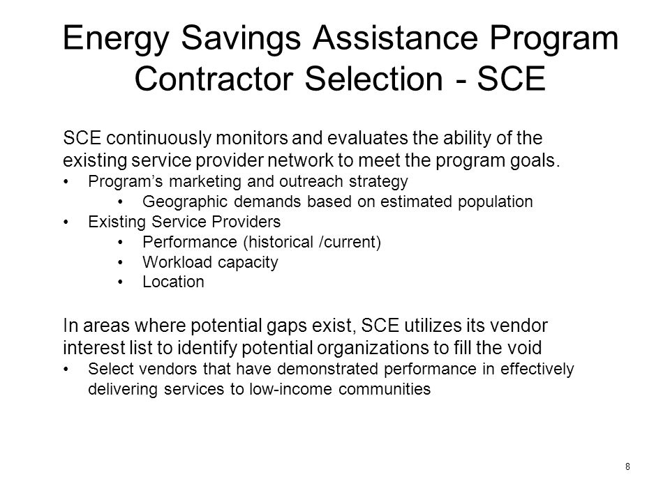 8 Energy Savings Assistance Program Contractor Selection - SCE SCE continuously monitors and evaluates the ability of the existing service provider network to meet the program goals.