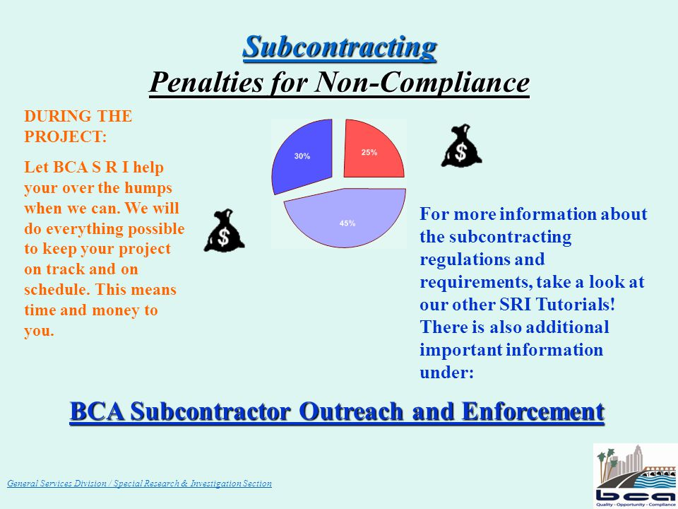 General Services Division / Special Research & Investigation Section Subcontracting Penalties for Non-Compliance BCA Subcontractor Outreach and Enforcement DURING THE PROJECT: Let BCA S R I help your over the humps when we can.