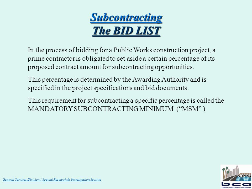 General Services Division / Special Research & Investigation Section Subcontracting The BID LIST In the process of bidding for a Public Works construction project, a prime contractor is obligated to set aside a certain percentage of its proposed contract amount for subcontracting opportunities.