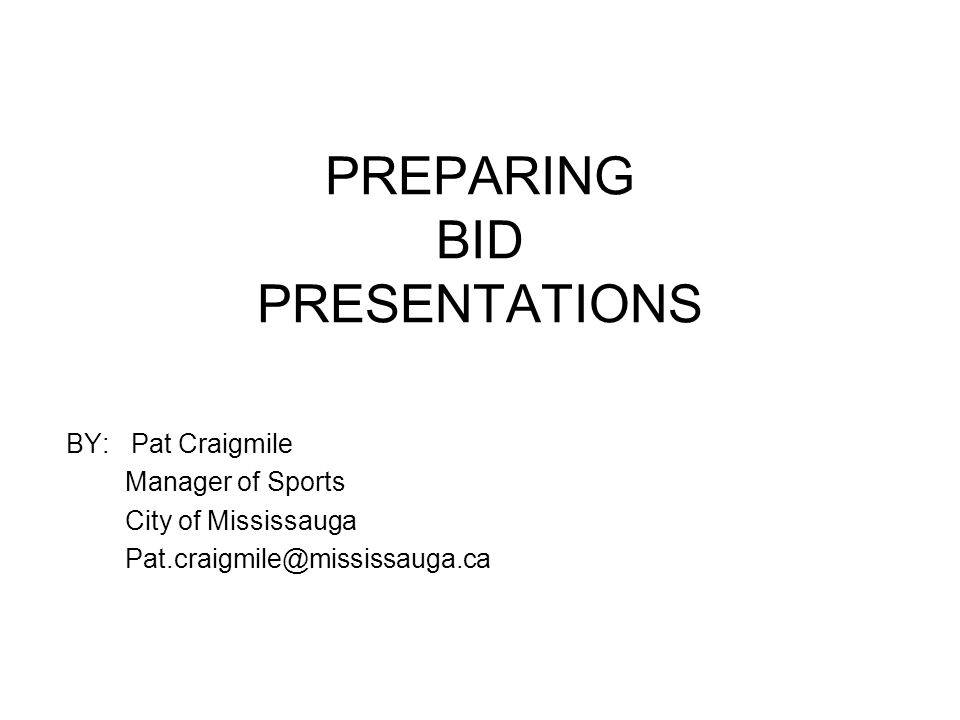 PREPARING BID PRESENTATIONS BY: Pat Craigmile Manager of Sports City of Mississauga Pat.craigmile@mississauga.ca