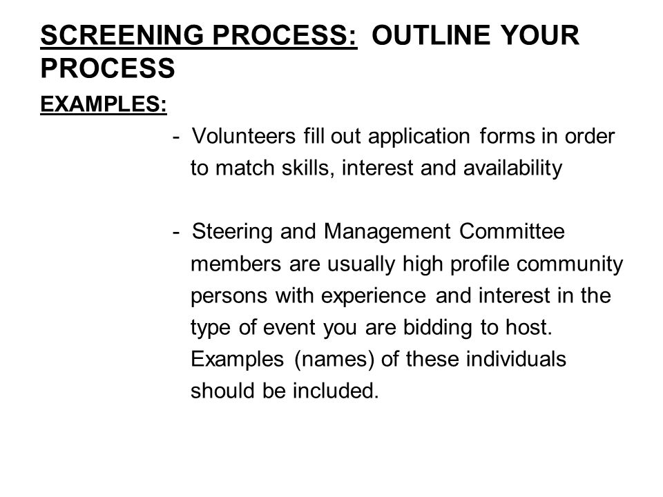 SCREENING PROCESS: OUTLINE YOUR PROCESS EXAMPLES: - Volunteers fill out application forms in order to match skills, interest and availability - Steering and Management Committee members are usually high profile community persons with experience and interest in the type of event you are bidding to host.