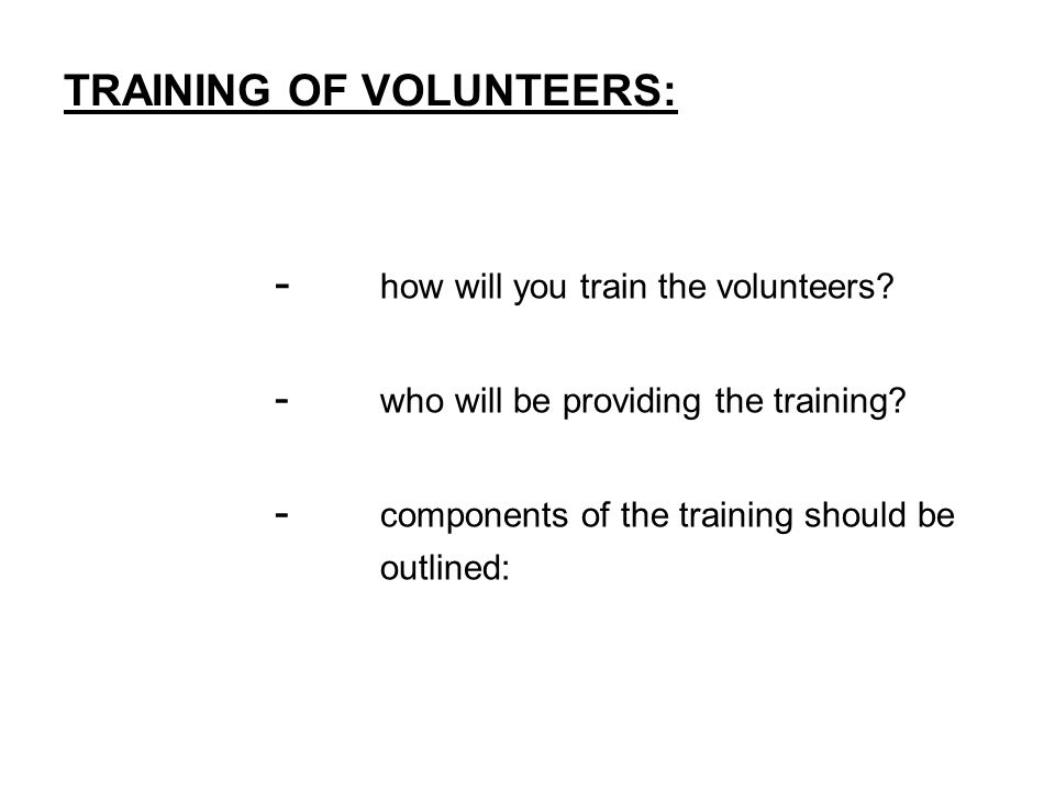 TRAINING OF VOLUNTEERS: - how will you train the volunteers.