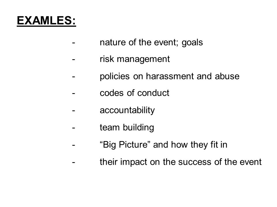 EXAMLES: -nature of the event; goals -risk management -policies on harassment and abuse -codes of conduct -accountability -team building - Big Picture and how they fit in -their impact on the success of the event