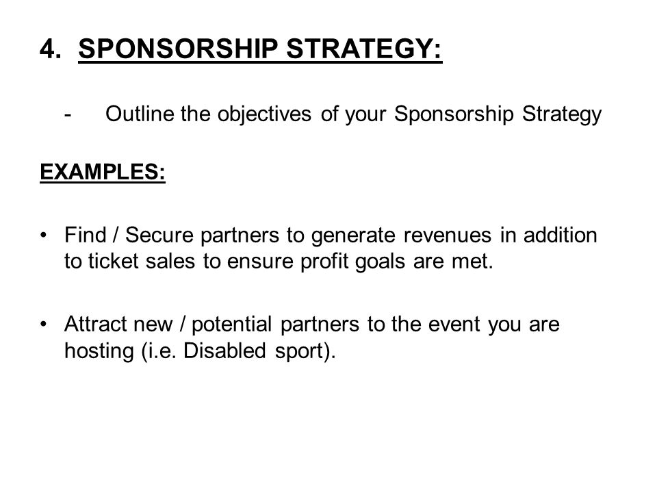 4. SPONSORSHIP STRATEGY: -Outline the objectives of your Sponsorship Strategy EXAMPLES: Find / Secure partners to generate revenues in addition to tic