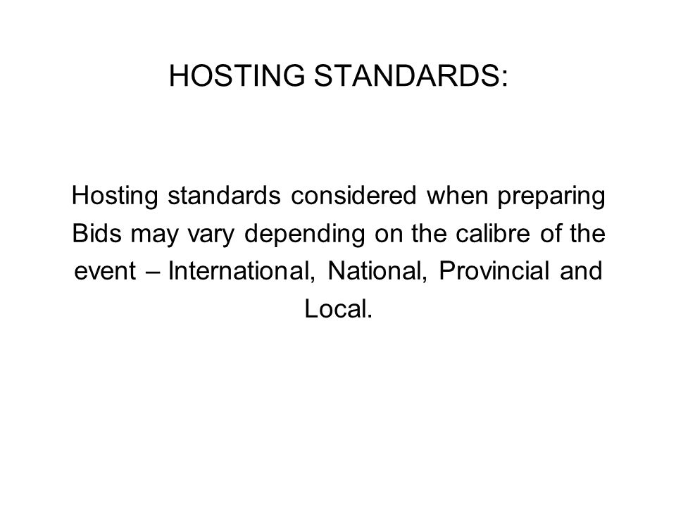 The following provides examples of Standards that may need to be addressed when preparing your Bid Presentation: The host community must demonstrate the ability to stage major national, international, provincial, regional or local events in a highly successful manner, both financially and logistically.