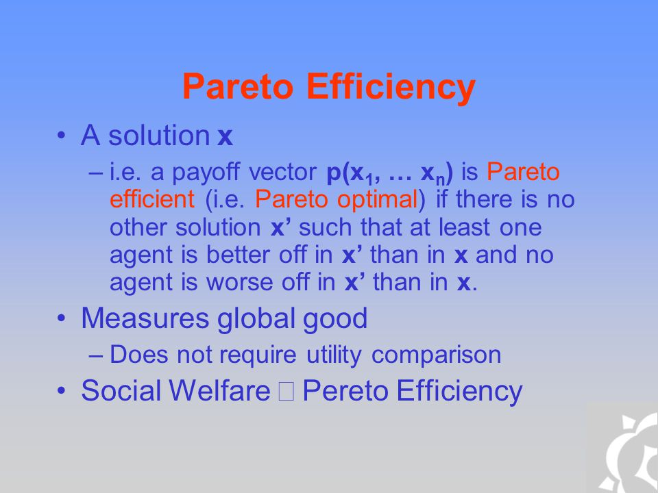 Pareto Efficiency A solution x –i.e. a payoff vector p(x 1, … x n ) is Pareto efficient (i.e. Pareto optimal) if there is no other solution x' such th