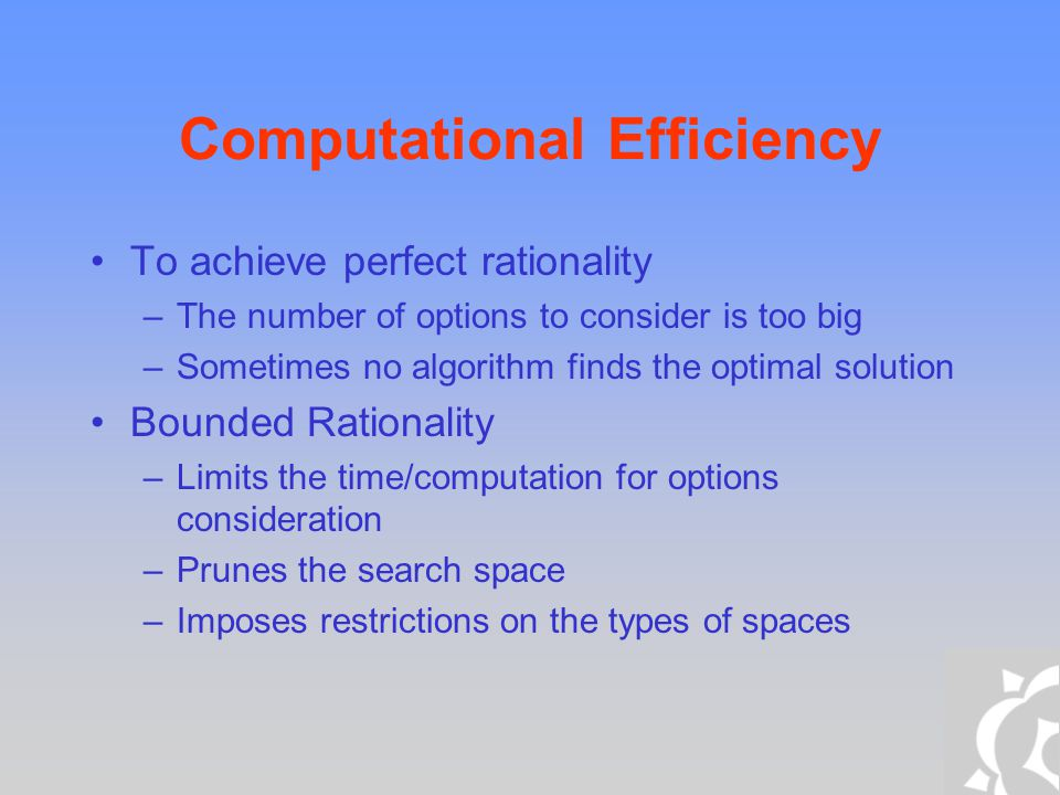 Computational Efficiency To achieve perfect rationality –The number of options to consider is too big –Sometimes no algorithm finds the optimal soluti