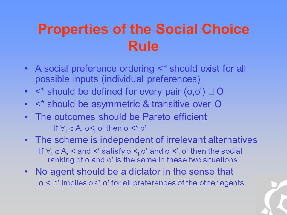 Properties of the Social Choice Rule A social preference ordering <* should exist for all possible inputs (individual preferences) <* should be define