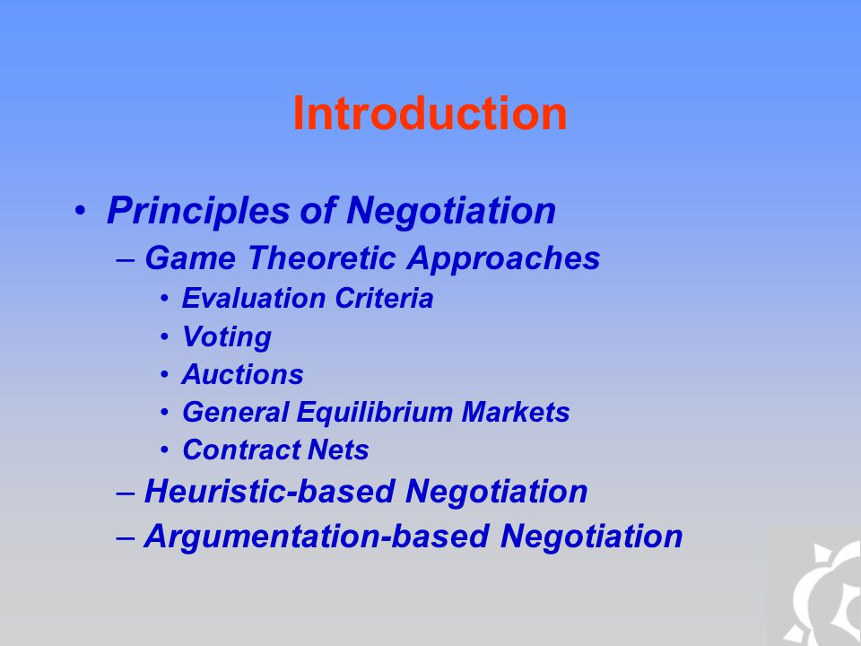 Introduction Principles of Negotiation –Game Theoretic Approaches Evaluation Criteria Voting Auctions General Equilibrium Markets Contract Nets –Heuri