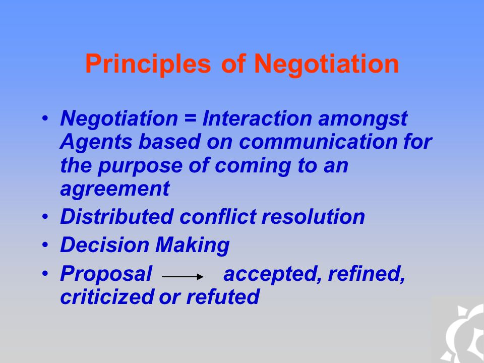 Principles of Negotiation Collectively Motivated Agents Common Goals Coordination to achieve Common goal Self-interested Agents Own Goals Coordination for Coherent Behaviour Coordination Distributed Search through a space of possible solutions