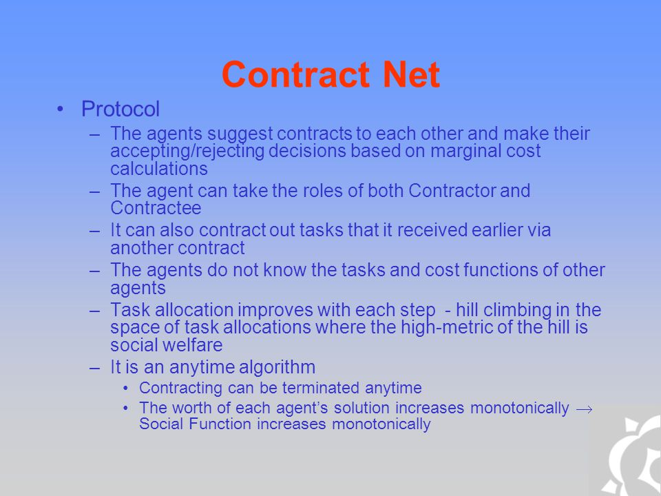 Contract Net Protocol –The agents suggest contracts to each other and make their accepting/rejecting decisions based on marginal cost calculations –Th
