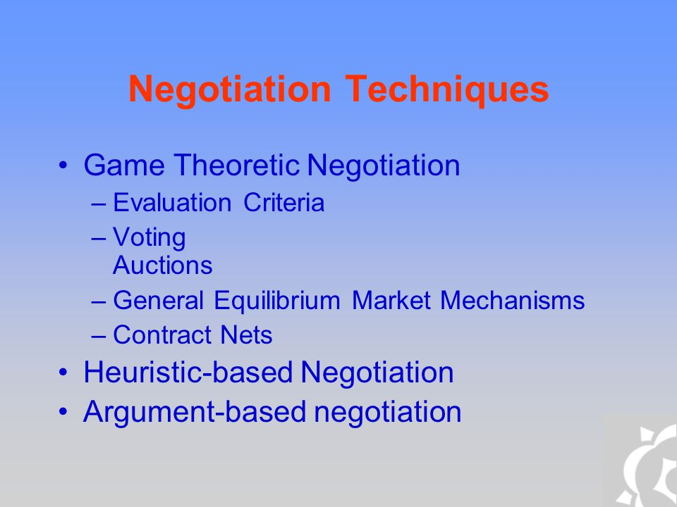 Game Theoretic Negotiation Evaluation Criteria –Criteria to evaluate negotiation protocols among self- interested agents –Agents are supposed to behave rationally –Rational behavior = an agent prefers a greater utility (payoff) than a smaller one –Payoff maximization Individual payoffs Group payoffs Social welfare –Social Welfare The sum of agents' utilities (payoffs) in a given solution Measures the global good of the agents Problem: How do we compare utilities?