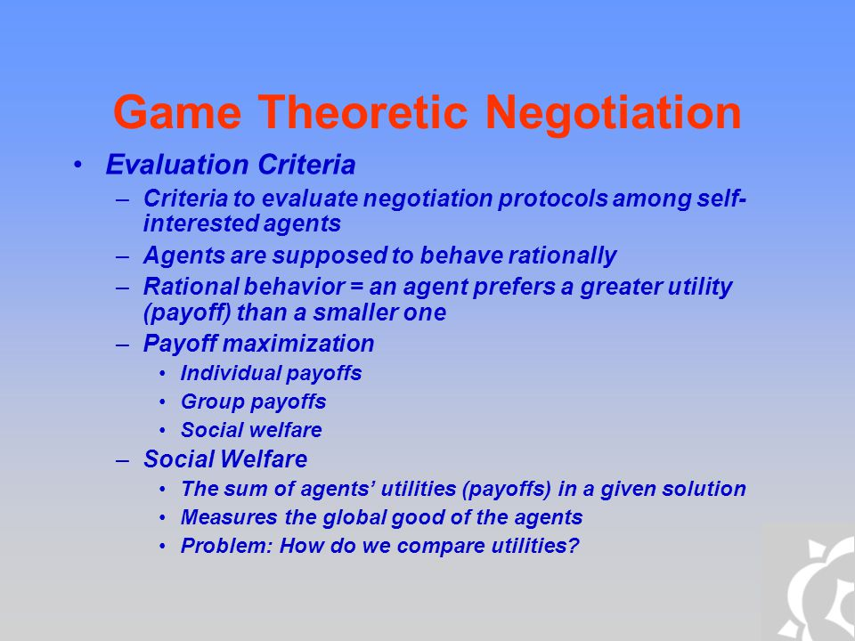 Game Theoretic Negotiation Evaluation Criteria –Criteria to evaluate negotiation protocols among self- interested agents –Agents are supposed to behav