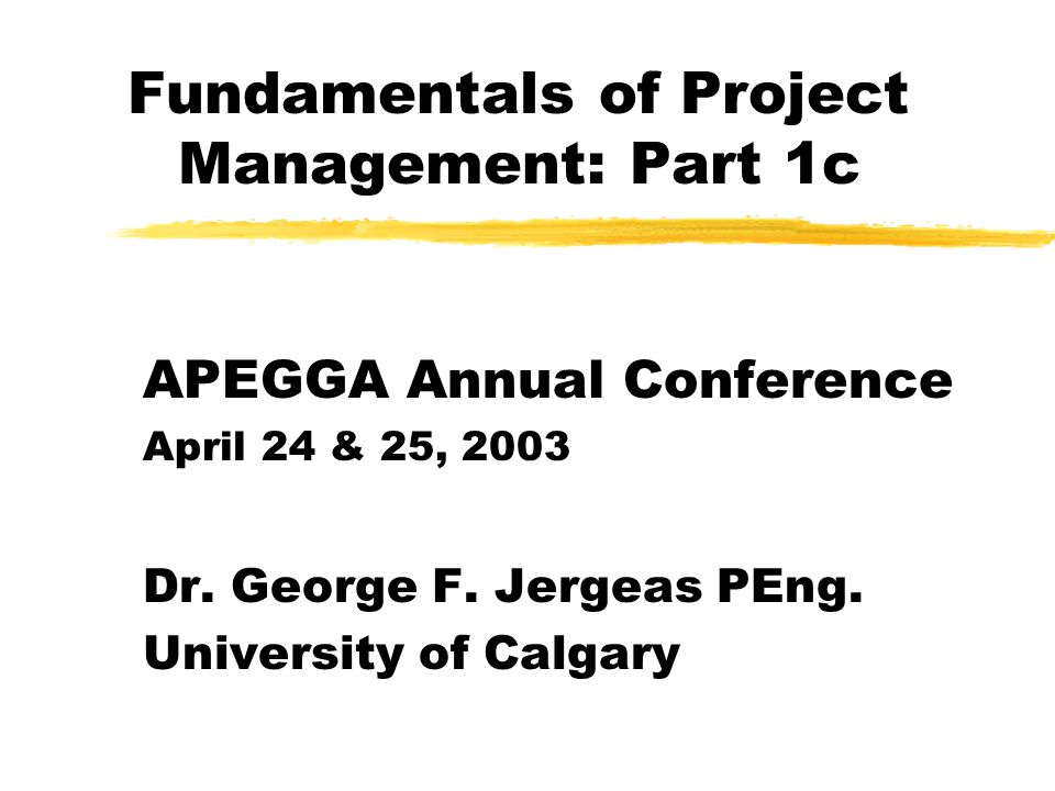 Fundamentals of Project Management: Part 1c APEGGA Annual Conference April 24 & 25, 2003 Dr.