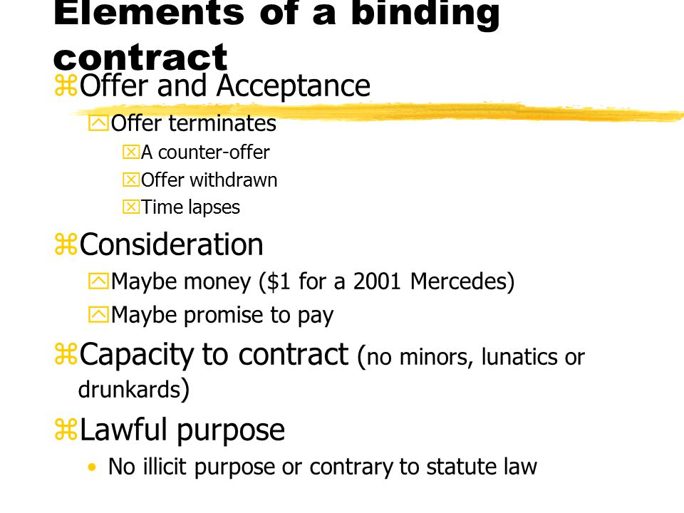 Elements of a binding contract zOffer and Acceptance yOffer terminates xA counter-offer xOffer withdrawn xTime lapses zConsideration yMaybe money ($1 for a 2001 Mercedes) yMaybe promise to pay zCapacity to contract ( no minors, lunatics or drunkards ) zLawful purpose No illicit purpose or contrary to statute law