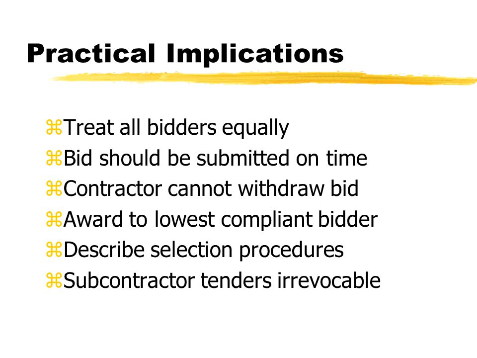 Practical Implications zTreat all bidders equally zBid should be submitted on time zContractor cannot withdraw bid zAward to lowest compliant bidder zDescribe selection procedures zSubcontractor tenders irrevocable
