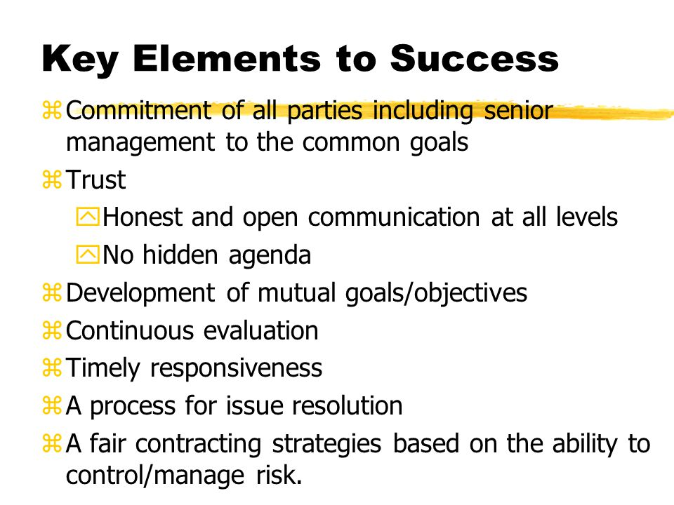 Key Elements to Success zCommitment of all parties including senior management to the common goals zTrust yHonest and open communication at all levels yNo hidden agenda zDevelopment of mutual goals/objectives zContinuous evaluation zTimely responsiveness zA process for issue resolution zA fair contracting strategies based on the ability to control/manage risk.