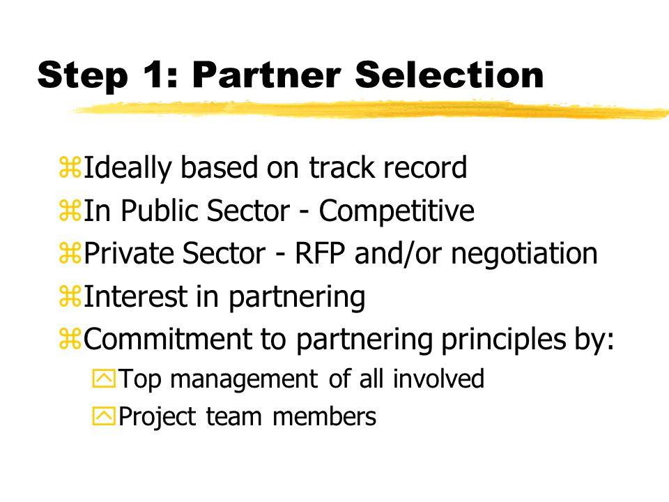 Step 1: Partner Selection zIdeally based on track record zIn Public Sector - Competitive zPrivate Sector - RFP and/or negotiation zInterest in partnering zCommitment to partnering principles by: yTop management of all involved yProject team members