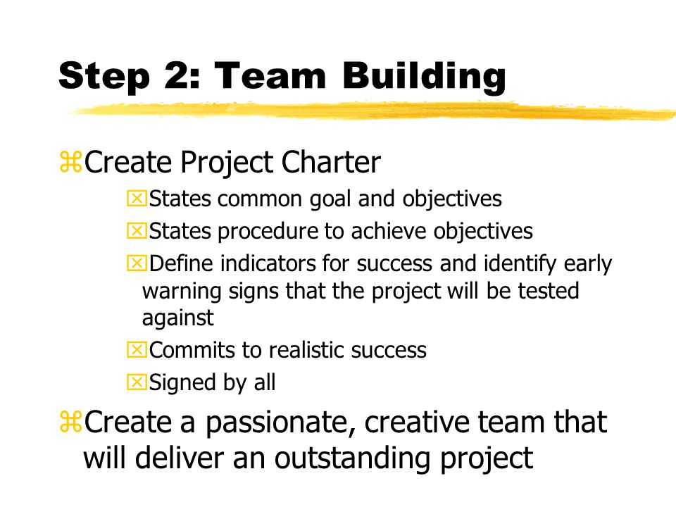 Step 2: Team Building zCreate Project Charter xStates common goal and objectives xStates procedure to achieve objectives xDefine indicators for success and identify early warning signs that the project will be tested against xCommits to realistic success xSigned by all zCreate a passionate, creative team that will deliver an outstanding project