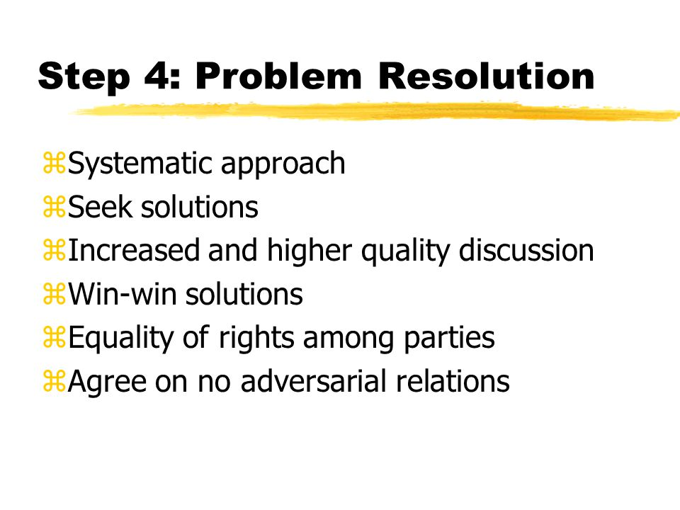 Step 4: Problem Resolution zSystematic approach zSeek solutions zIncreased and higher quality discussion zWin-win solutions zEquality of rights among parties zAgree on no adversarial relations