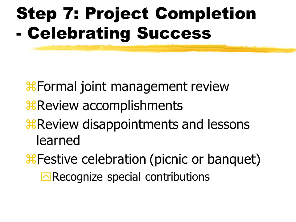 Step 7: Project Completion - Celebrating Success zFormal joint management review zReview accomplishments zReview disappointments and lessons learned zFestive celebration (picnic or banquet) yRecognize special contributions