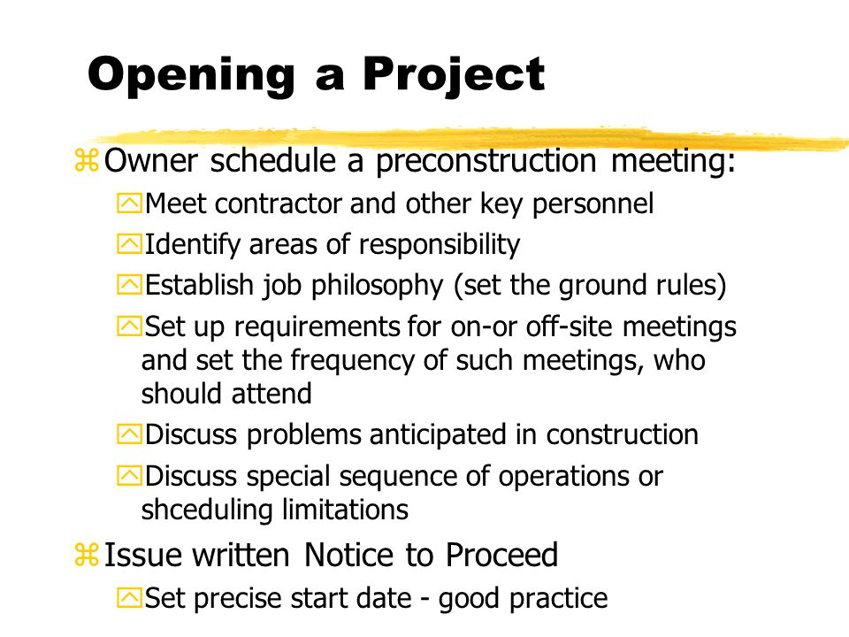 Opening a Project zOwner schedule a preconstruction meeting: yMeet contractor and other key personnel yIdentify areas of responsibility yEstablish job philosophy (set the ground rules) ySet up requirements for on-or off-site meetings and set the frequency of such meetings, who should attend yDiscuss problems anticipated in construction yDiscuss special sequence of operations or shceduling limitations zIssue written Notice to Proceed ySet precise start date - good practice