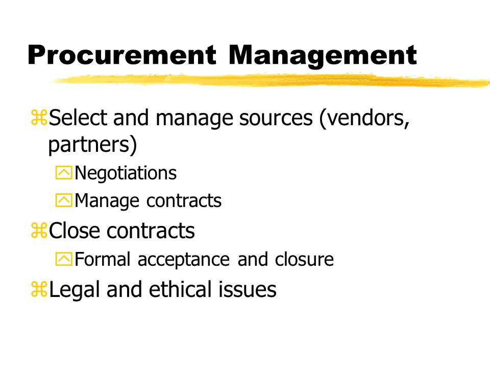 Procurement Management zSelect and manage sources (vendors, partners) yNegotiations yManage contracts zClose contracts yFormal acceptance and closure zLegal and ethical issues