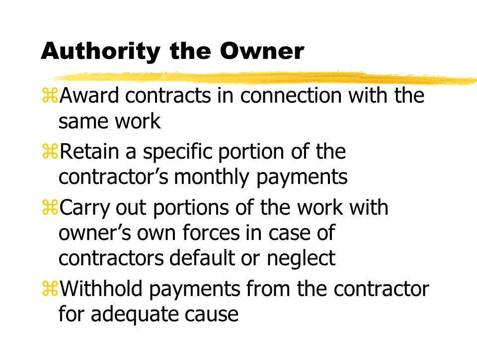 Authority the Owner zAward contracts in connection with the same work zRetain a specific portion of the contractor's monthly payments zCarry out portions of the work with owner's own forces in case of contractors default or neglect zWithhold payments from the contractor for adequate cause