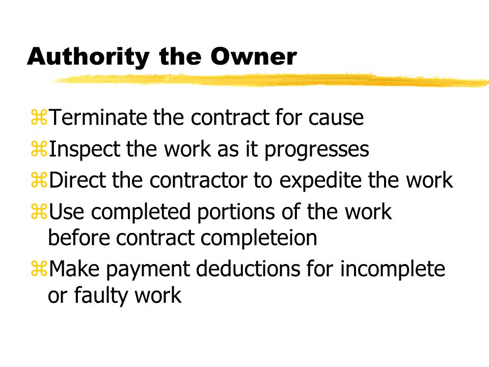 Authority the Owner zTerminate the contract for cause zInspect the work as it progresses zDirect the contractor to expedite the work zUse completed portions of the work before contract completeion zMake payment deductions for incomplete or faulty work