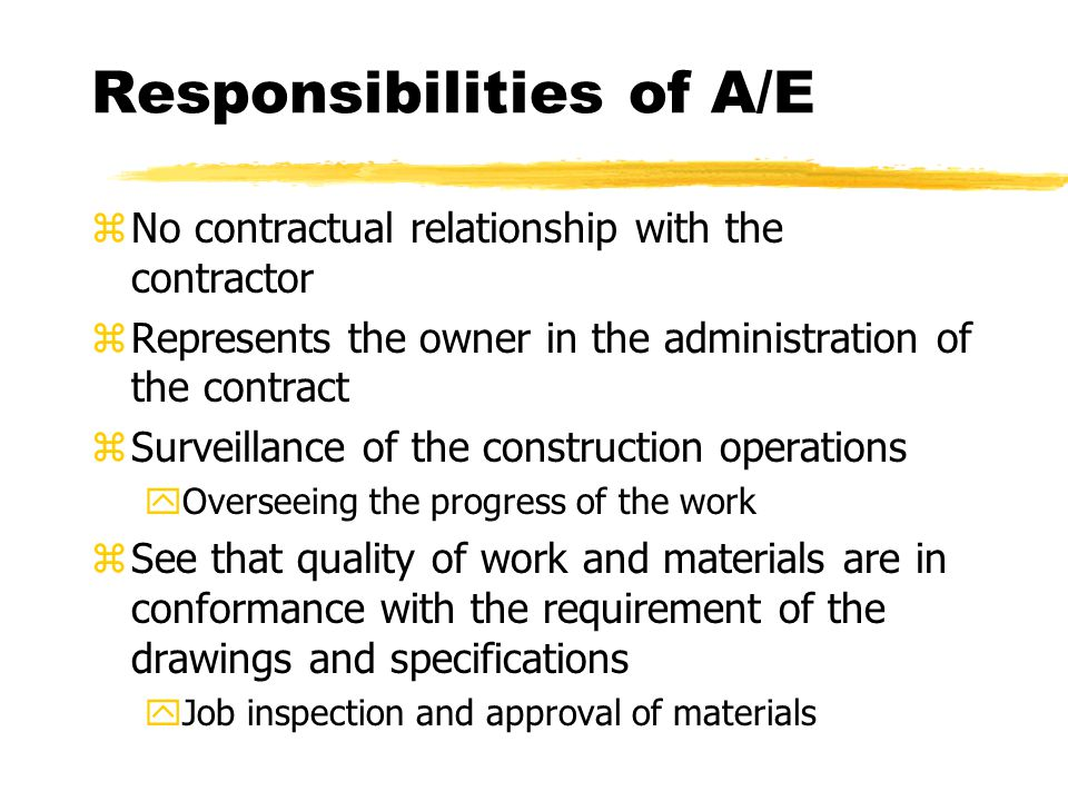 Responsibilities of A/E zNo contractual relationship with the contractor zRepresents the owner in the administration of the contract zSurveillance of the construction operations yOverseeing the progress of the work zSee that quality of work and materials are in conformance with the requirement of the drawings and specifications yJob inspection and approval of materials
