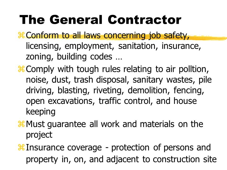 The General Contractor zConform to all laws concerning job safety, licensing, employment, sanitation, insurance, zoning, building codes … zComply with tough rules relating to air polltion, noise, dust, trash disposal, sanitary wastes, pile driving, blasting, riveting, demolition, fencing, open excavations, traffic control, and house keeping zMust guarantee all work and materials on the project zInsurance coverage - protection of persons and property in, on, and adjacent to construction site