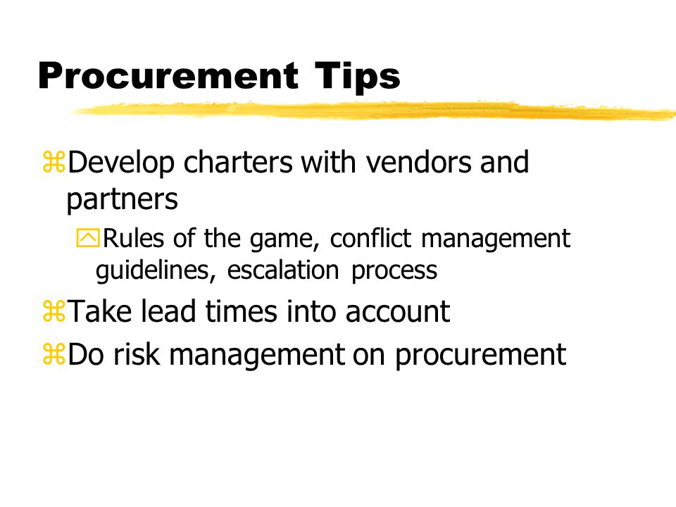 Procurement Tips zDevelop charters with vendors and partners yRules of the game, conflict management guidelines, escalation process zTake lead times into account zDo risk management on procurement