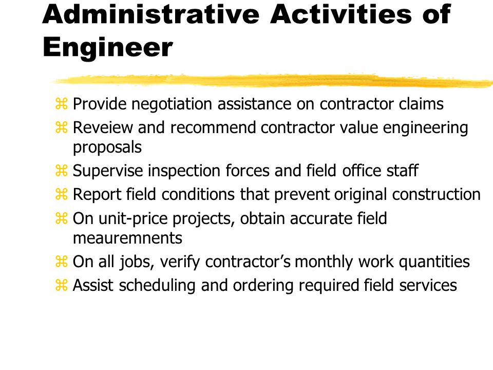 Administrative Activities of Engineer zProvide negotiation assistance on contractor claims zReveiew and recommend contractor value engineering proposals zSupervise inspection forces and field office staff zReport field conditions that prevent original construction zOn unit-price projects, obtain accurate field meauremnents zOn all jobs, verify contractor's monthly work quantities zAssist scheduling and ordering required field services