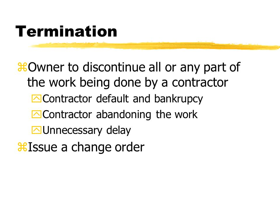 Termination zOwner to discontinue all or any part of the work being done by a contractor yContractor default and bankrupcy yContractor abandoning the work yUnnecessary delay zIssue a change order