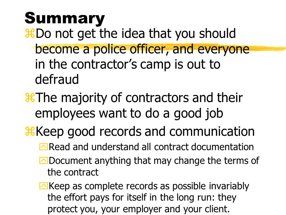 Summary zDo not get the idea that you should become a police officer, and everyone in the contractor's camp is out to defraud zThe majority of contractors and their employees want to do a good job zKeep good records and communication yRead and understand all contract documentation yDocument anything that may change the terms of the contract yKeep as complete records as possible invariably the effort pays for itself in the long run: they protect you, your employer and your client.