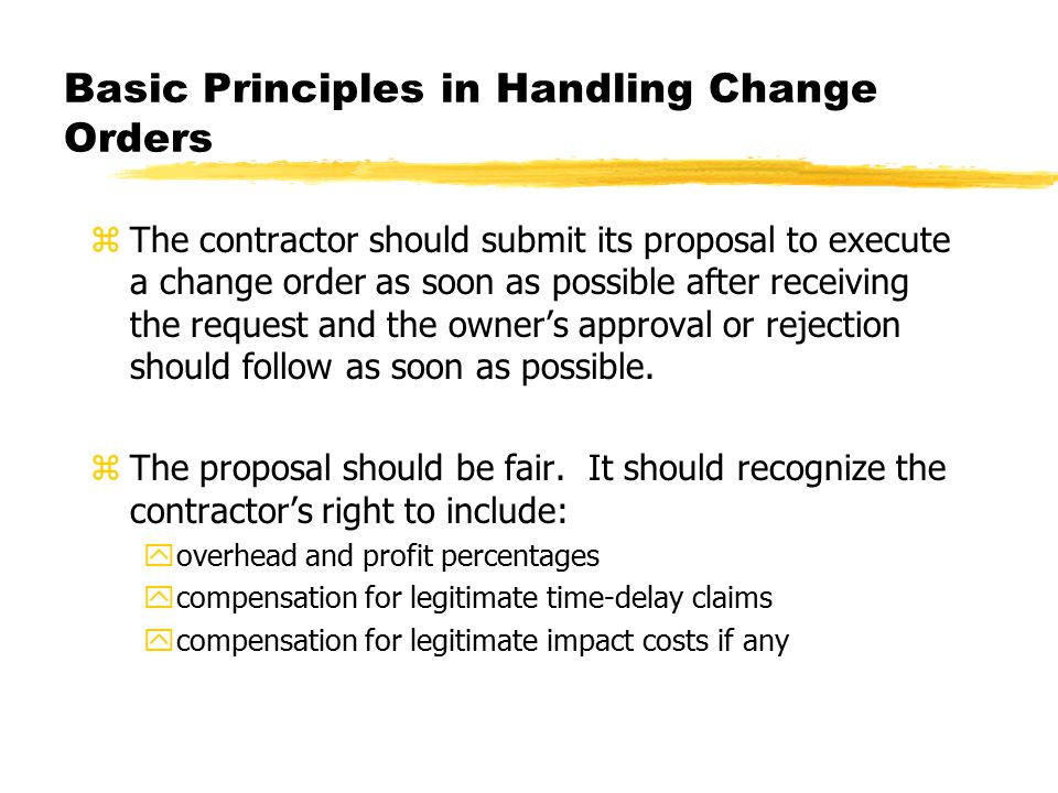 Basic Principles in Handling Change Orders zThe contractor should submit its proposal to execute a change order as soon as possible after receiving the request and the owner's approval or rejection should follow as soon as possible.