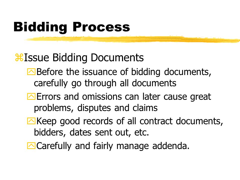Bidding Process zIssue Bidding Documents yBefore the issuance of bidding documents, carefully go through all documents yErrors and omissions can later cause great problems, disputes and claims yKeep good records of all contract documents, bidders, dates sent out, etc.